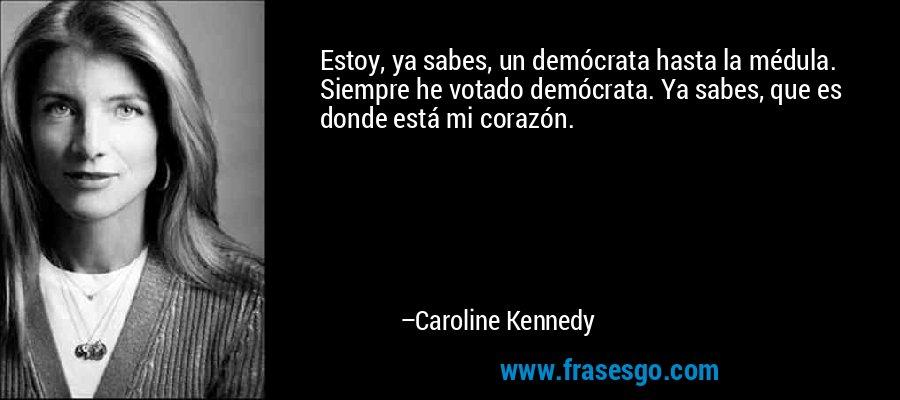 Estoy, ya sabes, un demócrata hasta la médula. Siempre he votado demócrata. Ya sabes, que es donde está mi corazón. – Caroline Kennedy