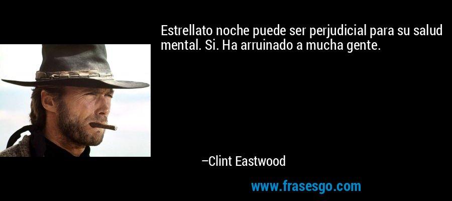 Estrellato noche puede ser perjudicial para su salud mental. Si. Ha arruinado a mucha gente. – Clint Eastwood