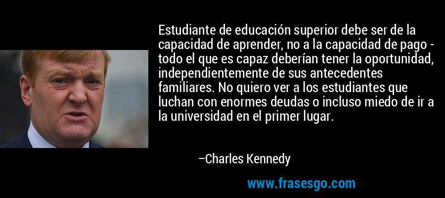 Estudiante de educación superior debe ser de la capacidad de aprender, no a la capacidad de pago - todo el que es capaz deberían tener la oportunidad, independientemente de sus antecedentes familiares. No quiero ver a los estudiantes que luchan con enormes deudas o incluso miedo de ir a la universidad en el primer lugar. – Charles Kennedy