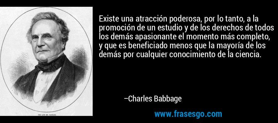 Existe una atracción poderosa, por lo tanto, a la promoción de un estudio y de los derechos de todos los demás apasionante el momento más completo, y que es beneficiado menos que la mayoría de los demás por cualquier conocimiento de la ciencia. – Charles Babbage