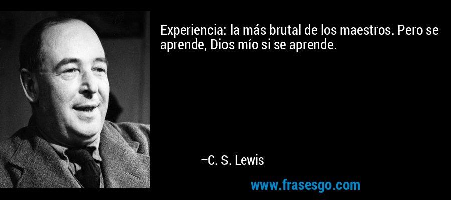 Experiencia: la más brutal de los maestros. Pero se aprende, Dios mío si se aprende. – C. S. Lewis