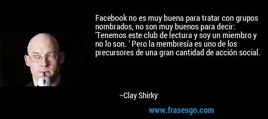 Facebook no es muy buena para tratar con grupos nombrados, no son muy buenos para decir: 'Tenemos este club de lectura y soy un miembro y no lo son. ' Pero la membresía es uno de los precursores de una gran cantidad de acción social. – Clay Shirky