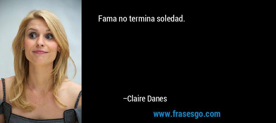 Fama no termina soledad. – Claire Danes