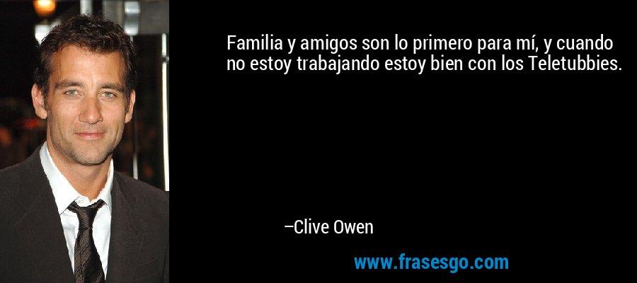 Familia y amigos son lo primero para mí, y cuando no estoy trabajando estoy bien con los Teletubbies. – Clive Owen
