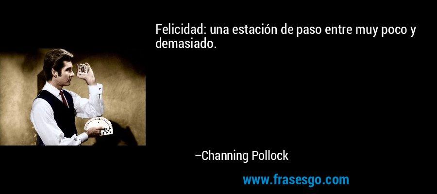 Felicidad: una estación de paso entre muy poco y demasiado. – Channing Pollock