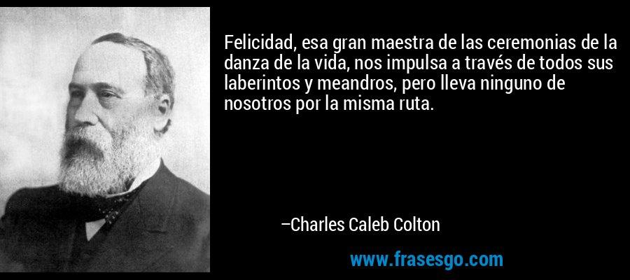 Felicidad, esa gran maestra de las ceremonias de la danza de la vida, nos impulsa a través de todos sus laberintos y meandros, pero lleva ninguno de nosotros por la misma ruta. – Charles Caleb Colton