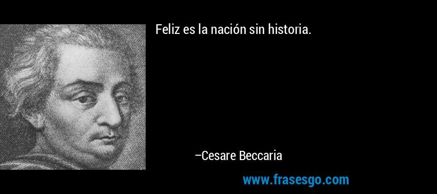 Feliz es la nación sin historia. – Cesare Beccaria