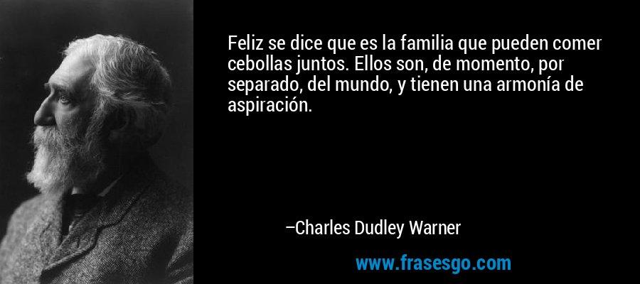 Feliz se dice que es la familia que pueden comer cebollas juntos. Ellos son, de momento, por separado, del mundo, y tienen una armonía de aspiración. – Charles Dudley Warner