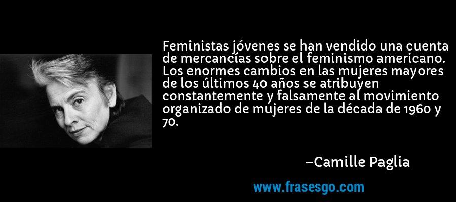 Feministas jóvenes se han vendido una cuenta de mercancías sobre el feminismo americano. Los enormes cambios en las mujeres mayores de los últimos 40 años se atribuyen constantemente y falsamente al movimiento organizado de mujeres de la década de 1960 y 70. – Camille Paglia
