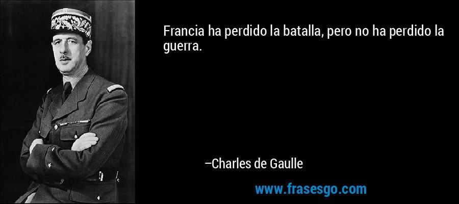 Francia ha perdido la batalla, pero no ha perdido la guerra. – Charles de Gaulle