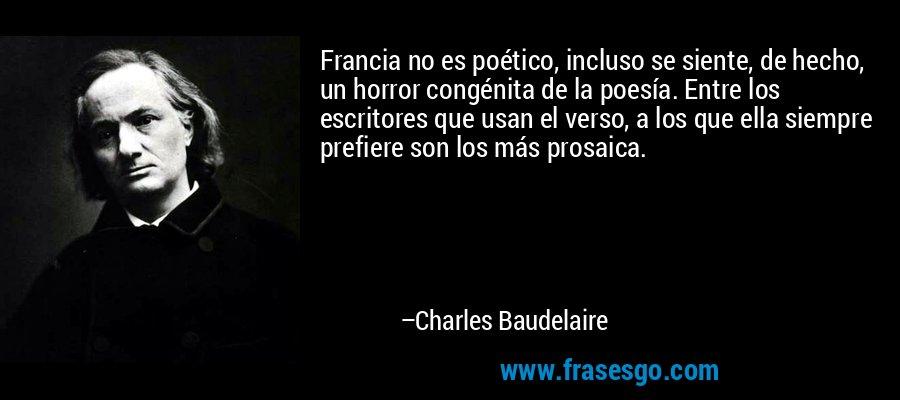 Francia no es poético, incluso se siente, de hecho, un horror congénita de la poesía. Entre los escritores que usan el verso, a los que ella siempre prefiere son los más prosaica. – Charles Baudelaire