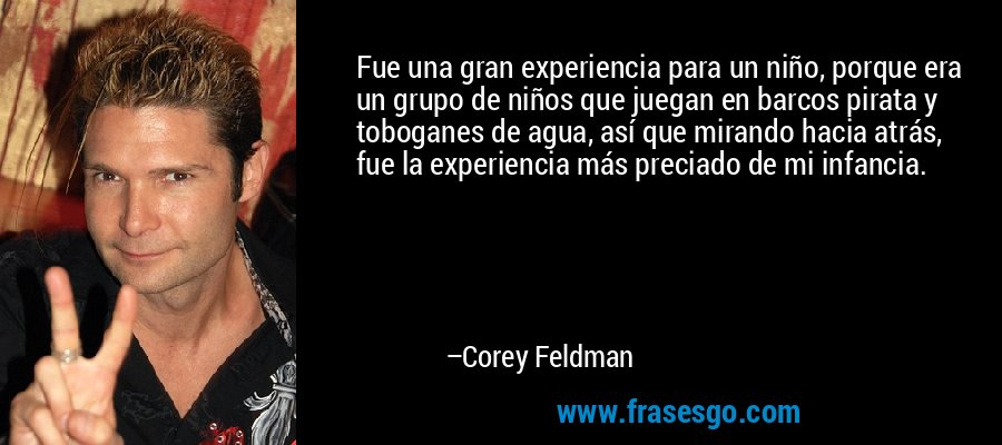 Fue una gran experiencia para un niño, porque era un grupo de niños que juegan en barcos pirata y toboganes de agua, así que mirando hacia atrás, fue la experiencia más preciado de mi infancia. – Corey Feldman