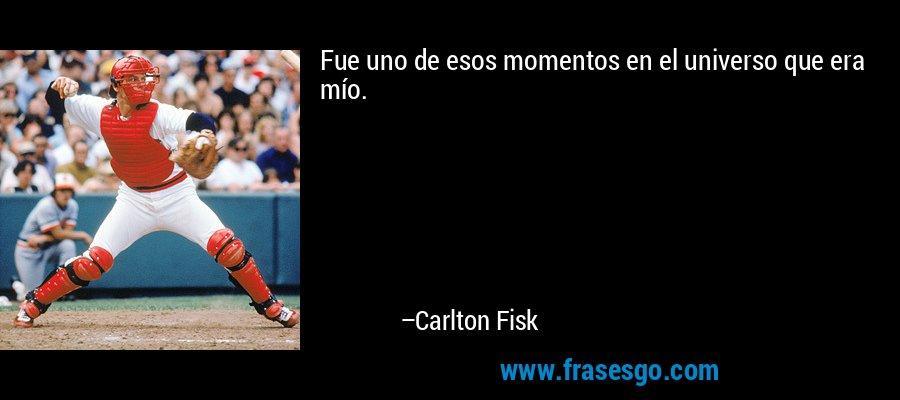Fue uno de esos momentos en el universo que era mío. – Carlton Fisk