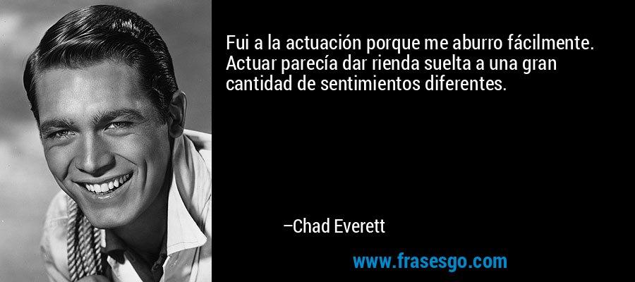 Fui a la actuación porque me aburro fácilmente. Actuar parecía dar rienda suelta a una gran cantidad de sentimientos diferentes. – Chad Everett