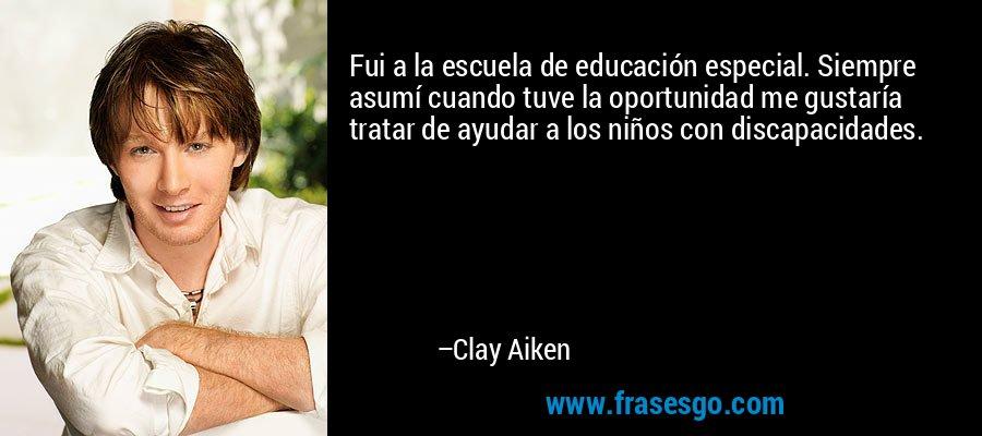 Fui a la escuela de educación especial. Siempre asumí cuando tuve la oportunidad me gustaría tratar de ayudar a los niños con discapacidades. – Clay Aiken