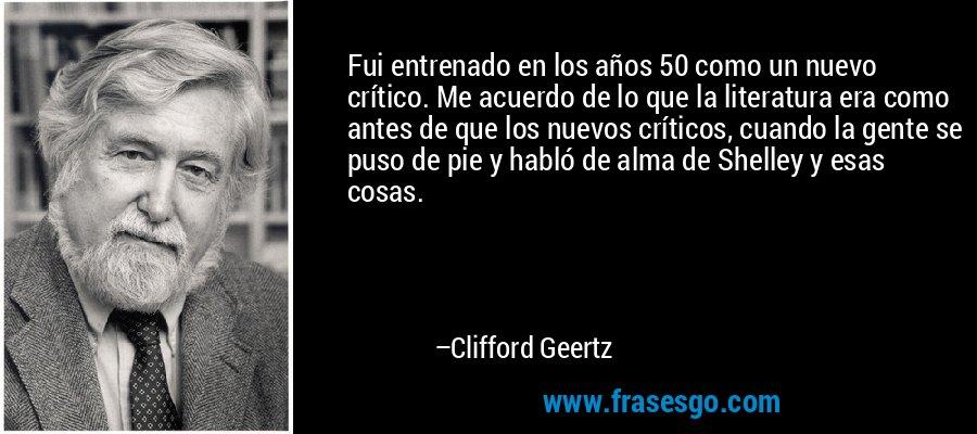 Fui entrenado en los años 50 como un nuevo crítico. Me acuerdo de lo que la literatura era como antes de que los nuevos críticos, cuando la gente se puso de pie y habló de alma de Shelley y esas cosas. – Clifford Geertz
