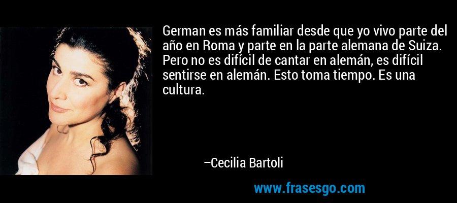German es más familiar desde que yo vivo parte del año en Roma y parte en la parte alemana de Suiza. Pero no es difícil de cantar en alemán, es difícil sentirse en alemán. Esto toma tiempo. Es una cultura. – Cecilia Bartoli