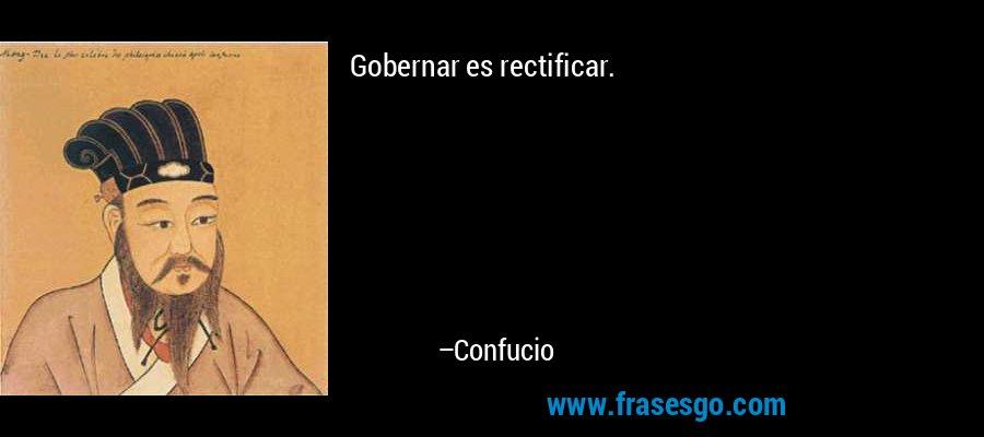 Gobernar es rectificar. – Confucio