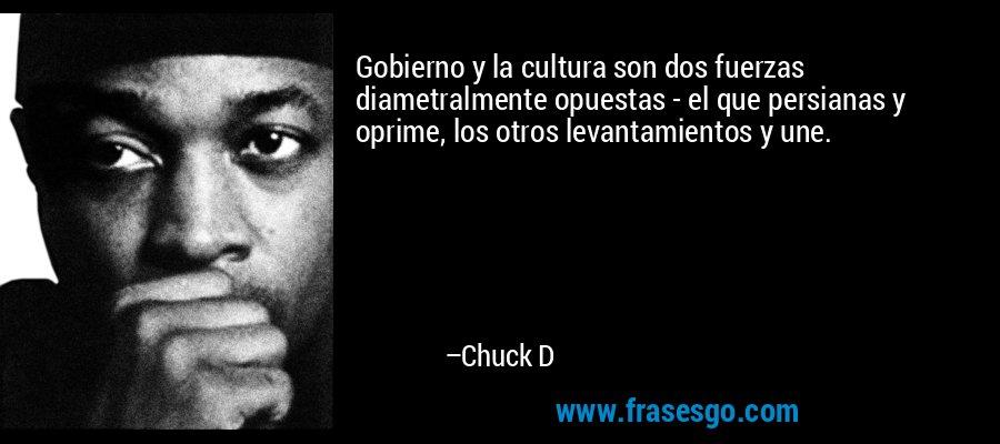 Gobierno y la cultura son dos fuerzas diametralmente opuestas - el que persianas y oprime, los otros levantamientos y une. – Chuck D