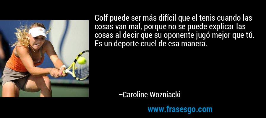 Golf puede ser más difícil que el tenis cuando las cosas van mal, porque no se puede explicar las cosas al decir que su oponente jugó mejor que tú. Es un deporte cruel de esa manera. – Caroline Wozniacki