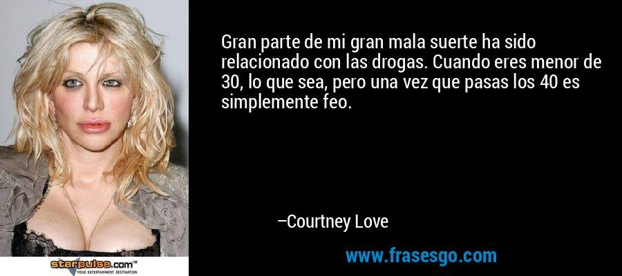 Gran parte de mi gran mala suerte ha sido relacionado con las drogas. Cuando eres menor de 30, lo que sea, pero una vez que pasas los 40 es simplemente feo. – Courtney Love