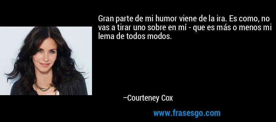 Gran parte de mi humor viene de la ira. Es como, no vas a tirar uno sobre en mí - que es más o menos mi lema de todos modos. – Courteney Cox