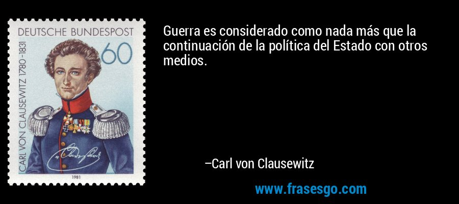 Guerra es considerado como nada más que la continuación de la política del Estado con otros medios. – Carl von Clausewitz