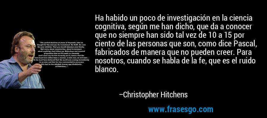 Ha habido un poco de investigación en la ciencia cognitiva, según me han dicho, que da a conocer que no siempre han sido tal vez de 10 a 15 por ciento de las personas que son, como dice Pascal, fabricados de manera que no pueden creer. Para nosotros, cuando se habla de la fe, que es el ruido blanco. – Christopher Hitchens