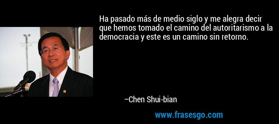 Ha pasado más de medio siglo y me alegra decir que hemos tomado el camino del autoritarismo a la democracia y este es un camino sin retorno. – Chen Shui-bian