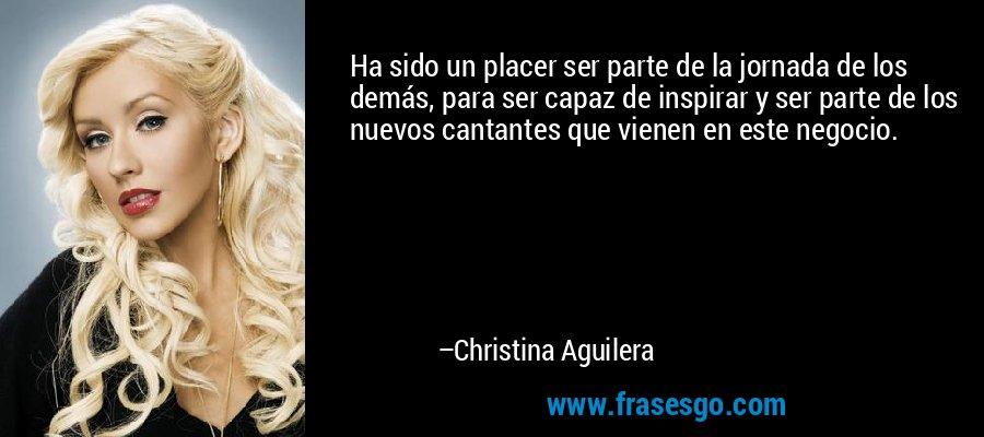 Ha sido un placer ser parte de la jornada de los demás, para ser capaz de inspirar y ser parte de los nuevos cantantes que vienen en este negocio. – Christina Aguilera