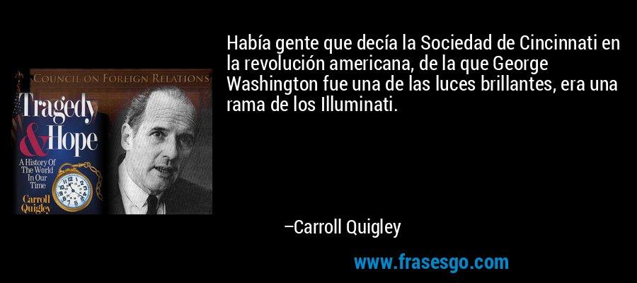 Había gente que decía la Sociedad de Cincinnati en la revolución americana, de la que George Washington fue una de las luces brillantes, era una rama de los Illuminati. – Carroll Quigley