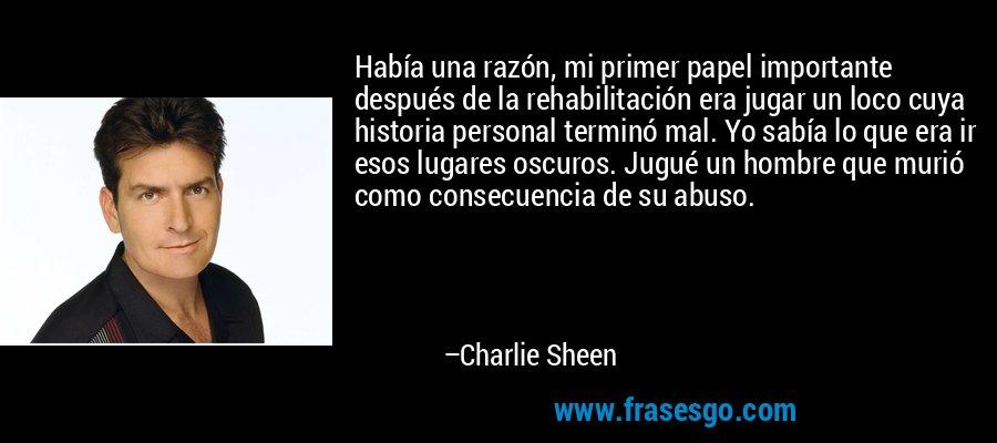 Había una razón, mi primer papel importante después de la rehabilitación era jugar un loco cuya historia personal terminó mal. Yo sabía lo que era ir esos lugares oscuros. Jugué un hombre que murió como consecuencia de su abuso. – Charlie Sheen