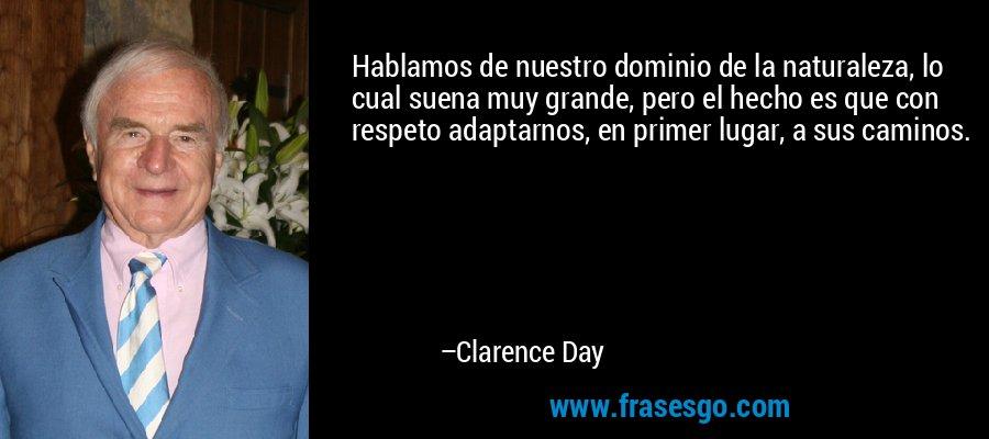Hablamos de nuestro dominio de la naturaleza, lo cual suena muy grande, pero el hecho es que con respeto adaptarnos, en primer lugar, a sus caminos. – Clarence Day