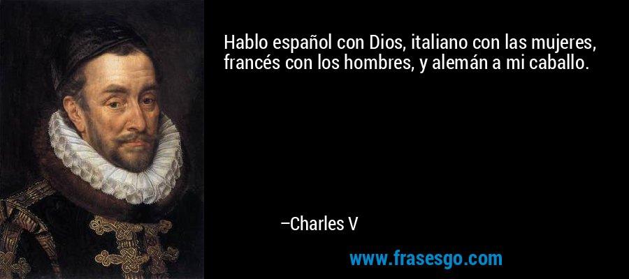 Hablo español con Dios, italiano con las mujeres, francés con los hombres, y alemán a mi caballo. – Charles V