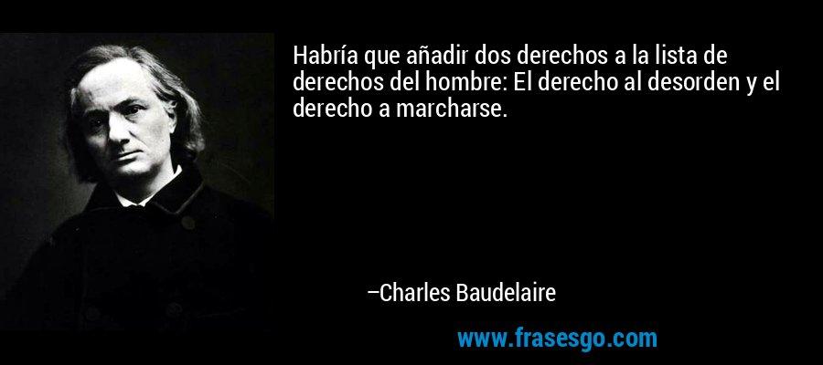 Habría que añadir dos derechos a la lista de derechos del hombre: El derecho al desorden y el derecho a marcharse. – Charles Baudelaire