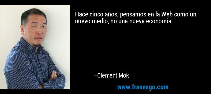 Hace cinco años, pensamos en la Web como un nuevo medio, no una nueva economía. – Clement Mok