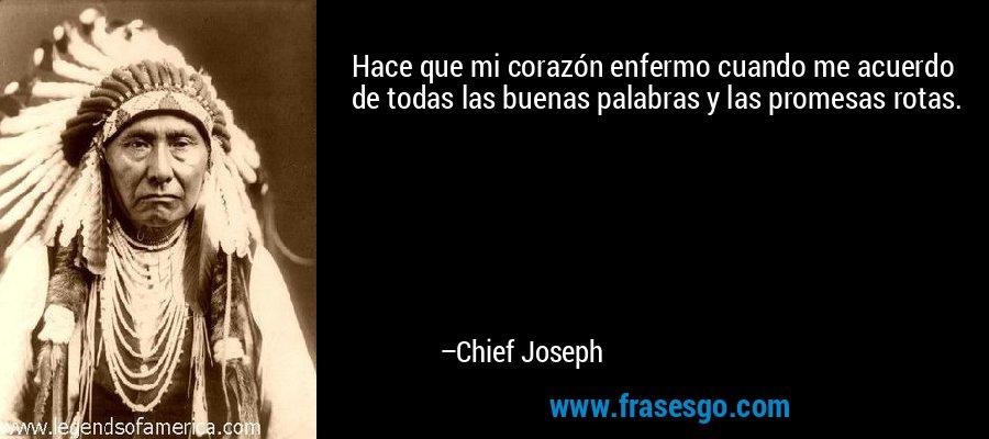 Hace que mi corazón enfermo cuando me acuerdo de todas las buenas palabras y las promesas rotas. – Chief Joseph