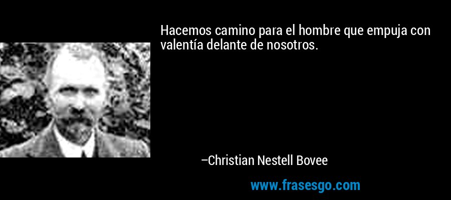 Hacemos camino para el hombre que empuja con valentía delante de nosotros. – Christian Nestell Bovee