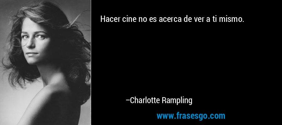 Hacer cine no es acerca de ver a ti mismo. – Charlotte Rampling