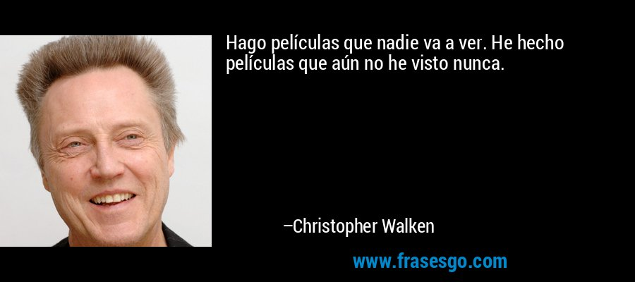 Hago películas que nadie va a ver. He hecho películas que aún no he visto nunca. – Christopher Walken