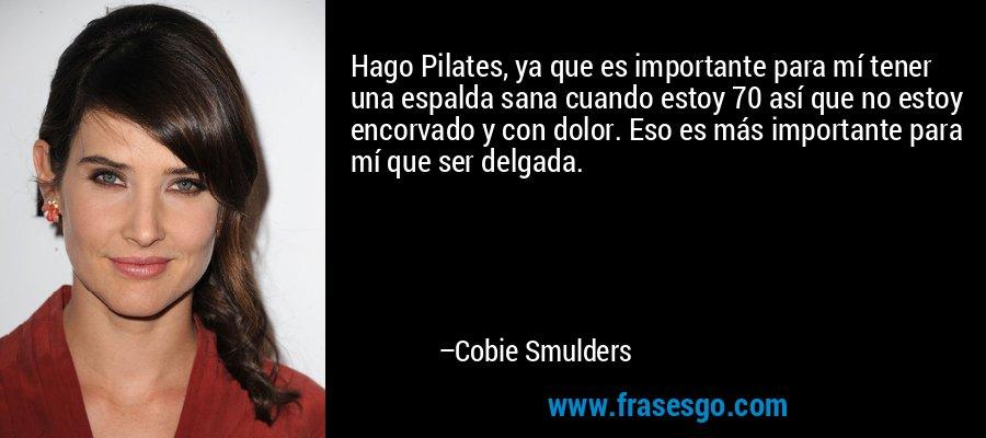 Hago Pilates, ya que es importante para mí tener una espalda sana cuando estoy 70 así que no estoy encorvado y con dolor. Eso es más importante para mí que ser delgada. – Cobie Smulders