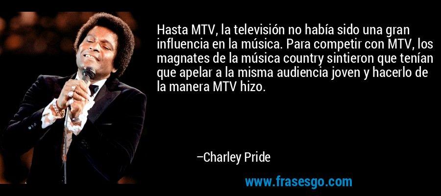 Hasta MTV, la televisión no había sido una gran influencia en la música. Para competir con MTV, los magnates de la música country sintieron que tenían que apelar a la misma audiencia joven y hacerlo de la manera MTV hizo. – Charley Pride