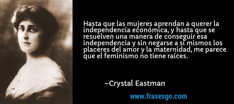 Hasta que las mujeres aprendan a querer la independencia económica, y hasta que se resuelven una manera de conseguir esa independencia y sin negarse a sí mismos los placeres del amor y la maternidad, me parece que el feminismo no tiene raíces. – Crystal Eastman