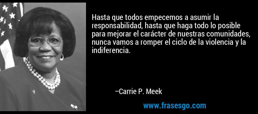 Hasta que todos empecemos a asumir la responsabilidad, hasta que haga todo lo posible para mejorar el carácter de nuestras comunidades, nunca vamos a romper el ciclo de la violencia y la indiferencia. – Carrie P. Meek