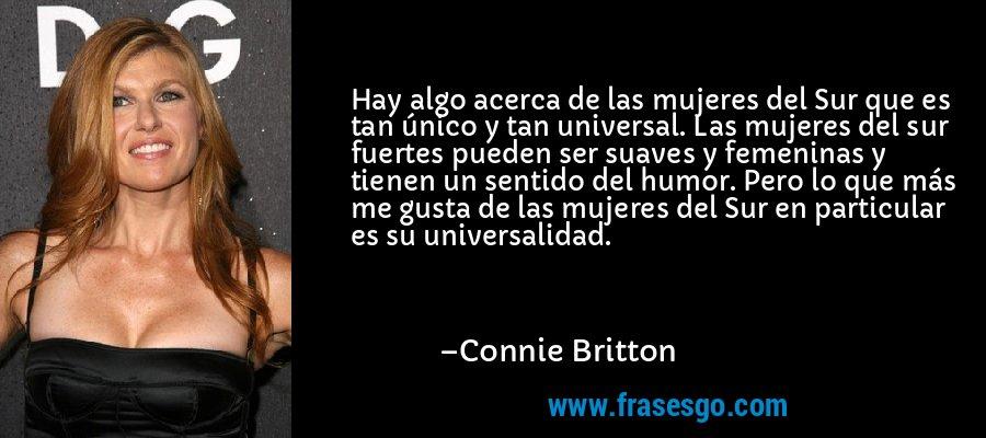 Hay algo acerca de las mujeres del Sur que es tan único y tan universal. Las mujeres del sur fuertes pueden ser suaves y femeninas y tienen un sentido del humor. Pero lo que más me gusta de las mujeres del Sur en particular es su universalidad. – Connie Britton