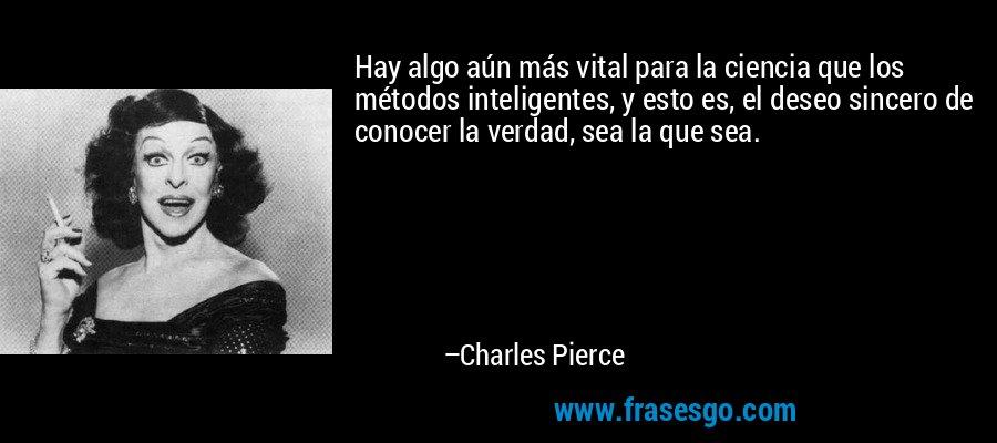 Hay algo aún más vital para la ciencia que los métodos inteligentes, y esto es, el deseo sincero de conocer la verdad, sea la que sea. – Charles Pierce