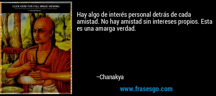 Hay algo de interés personal detrás de cada amistad. No hay amistad sin intereses propios. Esta es una amarga verdad. – Chanakya