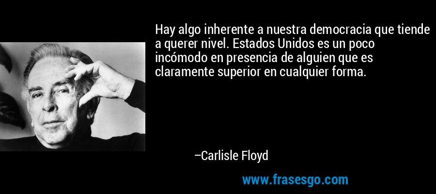 Hay algo inherente a nuestra democracia que tiende a querer nivel. Estados Unidos es un poco incómodo en presencia de alguien que es claramente superior en cualquier forma. – Carlisle Floyd