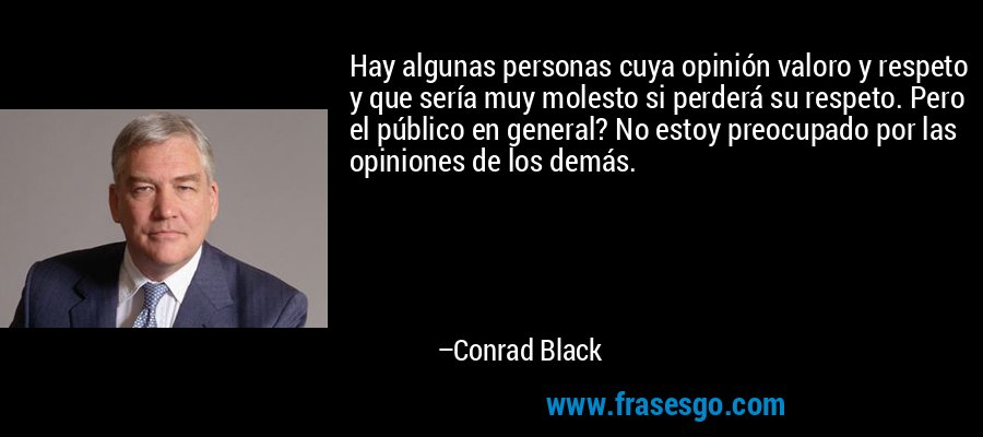Hay algunas personas cuya opinión valoro y respeto y que sería muy molesto si perderá su respeto. Pero el público en general? No estoy preocupado por las opiniones de los demás. – Conrad Black