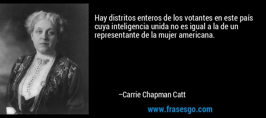 Hay distritos enteros de los votantes en este país cuya inteligencia unida no es igual a la de un representante de la mujer americana. – Carrie Chapman Catt